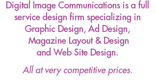 Digital Image Communications is a full service design firm specializing in Graphic Design, Ad Design, Magazine Layout & Design and Web Site Design.  All at very competitive prices